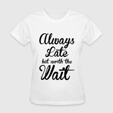 Always Always late but worth the wait - Women's T-Shirt