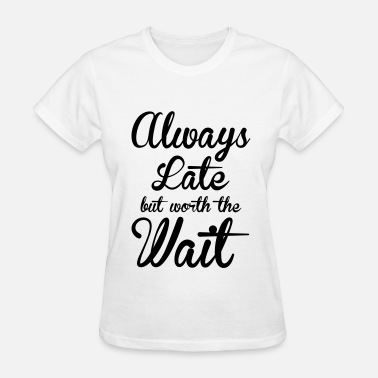 Late Always late but worth the wait - Women's T-Shirt