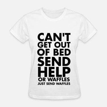 Send Help Can't get out of bed send help or waffles - Women's T-Shirt