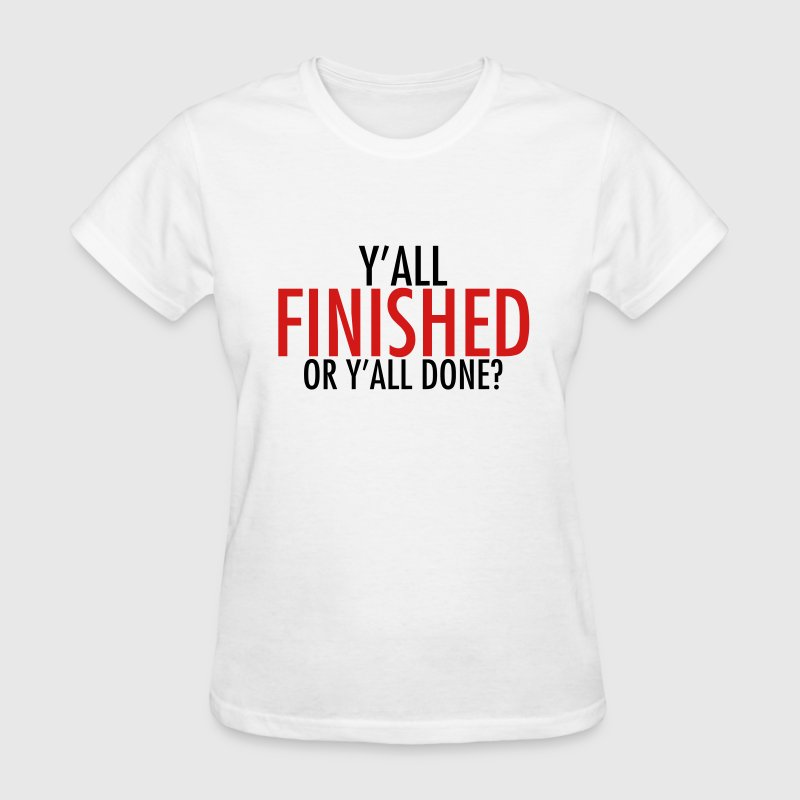 Y'all finished or y'all done? - Women's T-Shirt