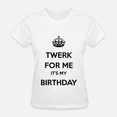 Twerk Birthday Twerk for me it's my birthday - Women's T-Shirt
