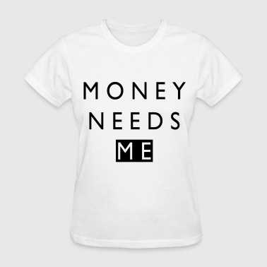 Needs Money Needs Me - Women's T-Shirt