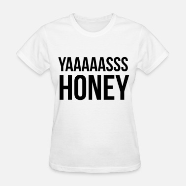 Yasss Yasss honey - Women's T-Shirt