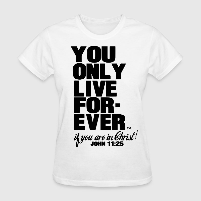 YOU ONLY LIVE FOREVER JOHN 11:25 - Women's T-Shirt