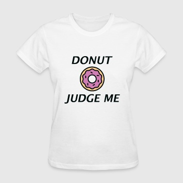 Dont Judge Me Donut Judge Me - Women's T-Shirt