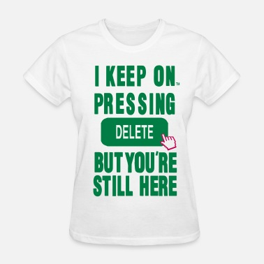 I Keep Pressing I KEEP ON PRESSING DELETE BUT YOU'RE STILL HERE - Women's T-Shirt