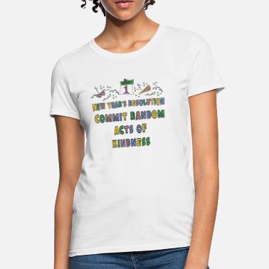 Resolution New Year's Resolution Commit Random Acts of Kindness - Women's T-Shirt