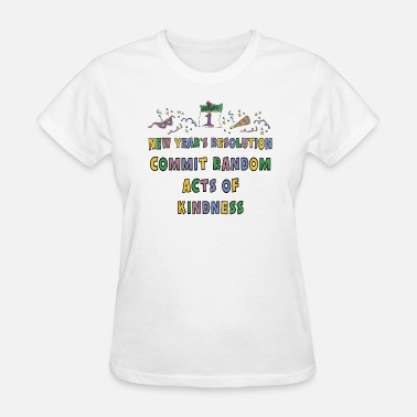 Acts Of Random Kindness New Year's Resolution Commit Random Acts of Kindness - Women's T-Shirt