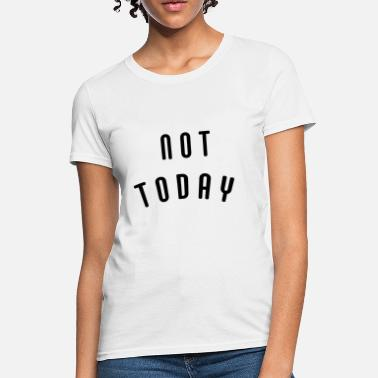 Not Today Not today - Women's T-Shirt