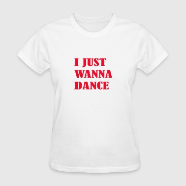 I Just Wanna I just wanna dance - Women's T-Shirt
