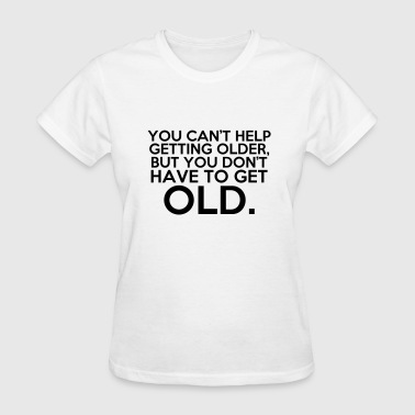 You Can't Help Getting Older, But You Don't Have.. - Women's T-Shirt