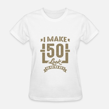 I Make 50 Look Good I make 50 Look Good - Women's T-Shirt