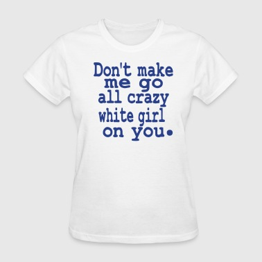 Don't make me go all crazy white girl on you. - Women's T-Shirt