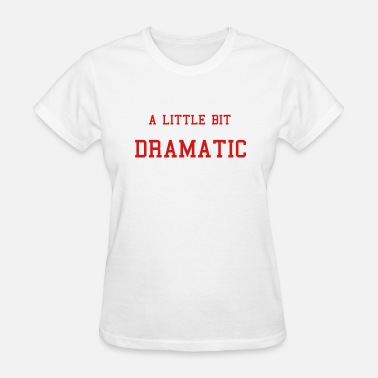 A Little Bit Dramatic Dramatic - Women's T-Shirt