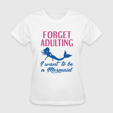 Forget Adulting Mermaid - Women's T-Shirt