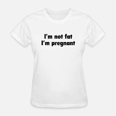 Im Not Fat Im Pregnant I'm Not Fat. I'm Pregnant. - Women's T-Shirt