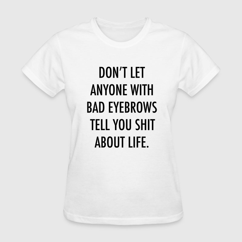 Don't let anyone with bad eyebrows tell you shit  - Women's T-Shirt
