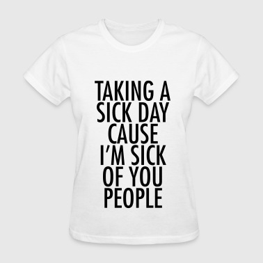Taking a sick day cause i'm sick of you people - Women's T-Shirt
