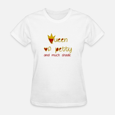 Petty Queen Queen Of Petty And Much Shade - Women's T-Shirt