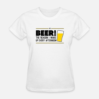 Wake Beer! The reason i wake up every afternoon - Women's T-Shirt