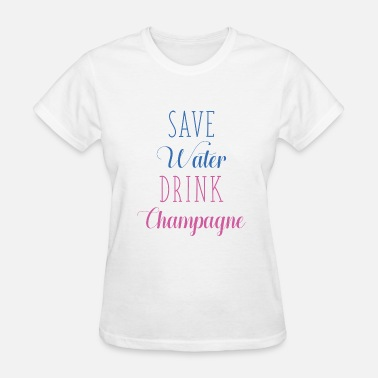 Save Water Drink Champagne Save Water Drink Champagne - Women's T-Shirt