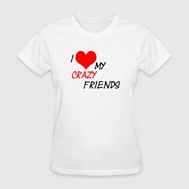 I Love My Crazy Best Friend I Love My Crazy Friends - Women's T-Shirt
