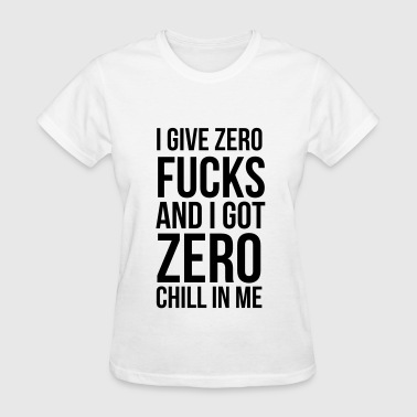 I give zero fucks and I got zero chill in me - Women's T-Shirt
