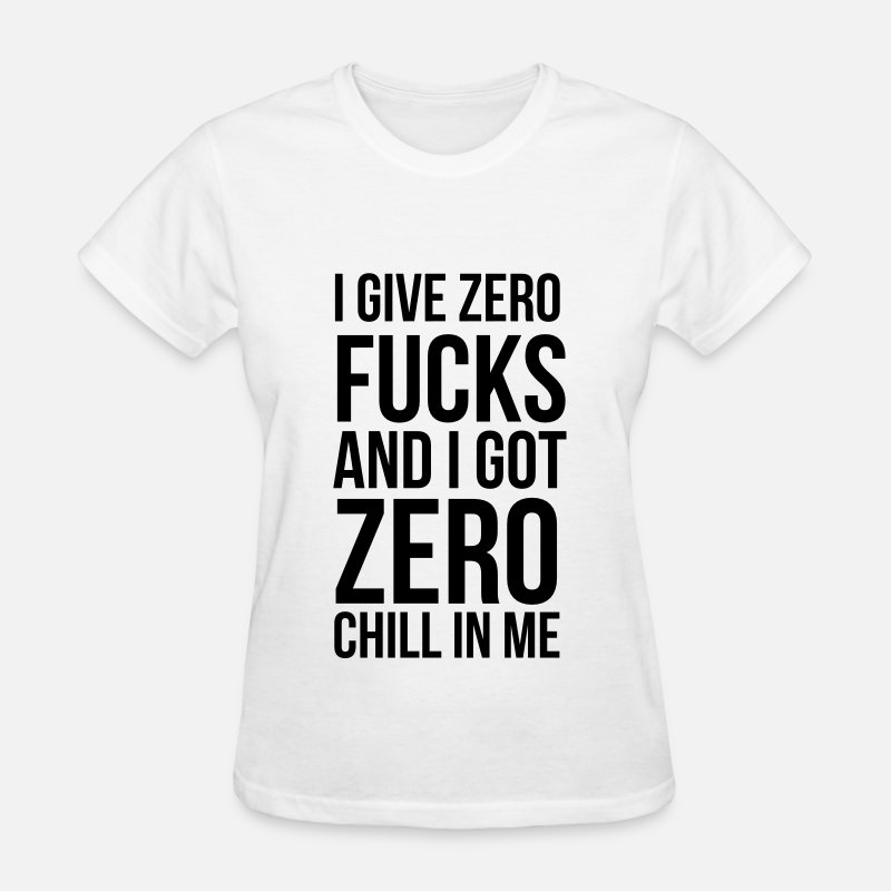 Chill T-Shirts - I give zero fucks and I got zero chill in me - Women's T-Shirt white