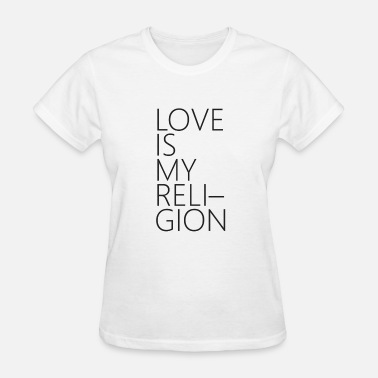 Love Is My Religion Love Is My Religion Shirt - Women's T-Shirt