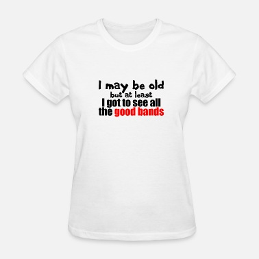I May Be Old... I May be Old - Women's T-Shirt