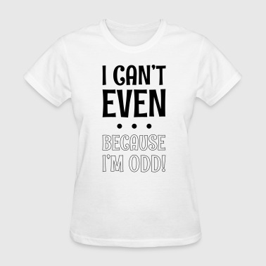 I Can't Even ... Because I'm Odd ! - Women's T-Shirt