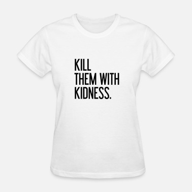Killing With Kindness Kill them with kindness - Women's T-Shirt