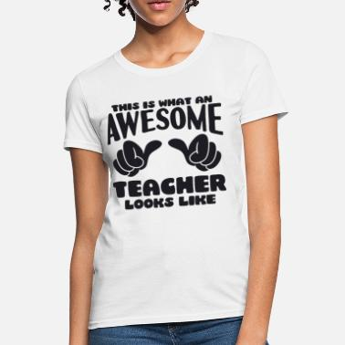Awesome Teacher This is what an Awesome Teacher looks like - Women's T-Shirt