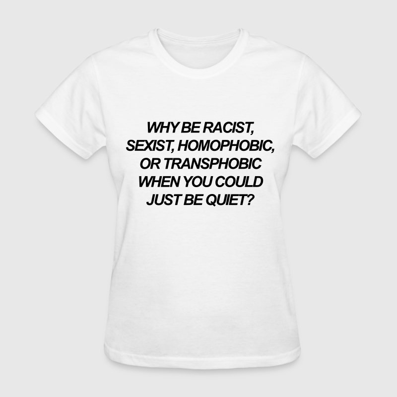Why be racist, sexist, homophobic, or transphobic - Women's T-Shirt