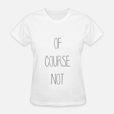 Course OF COURSE NOT - Women's T-Shirt