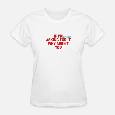 Sluts if I'm asking - Women's T-Shirt
