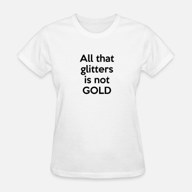 Glitter Text All that glitters is not GOLD (quote) - Women's T-Shirt