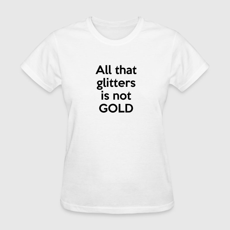 All that glitters is not GOLD (quote) - Women's T-Shirt