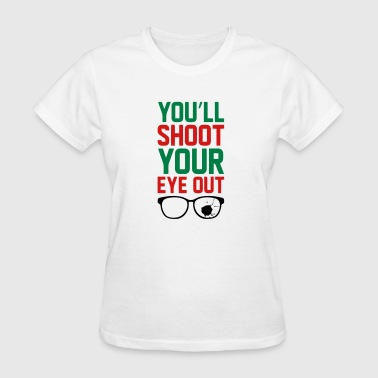 Shoot Your Eye Out YOU'LL SHOOT YOUR EYE OUT - Women's T-Shirt