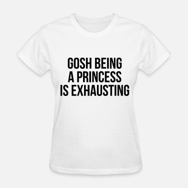Gosh Being A Princess Is Exhausting Gosh being a princess is exhausting - Women's T-Shirt
