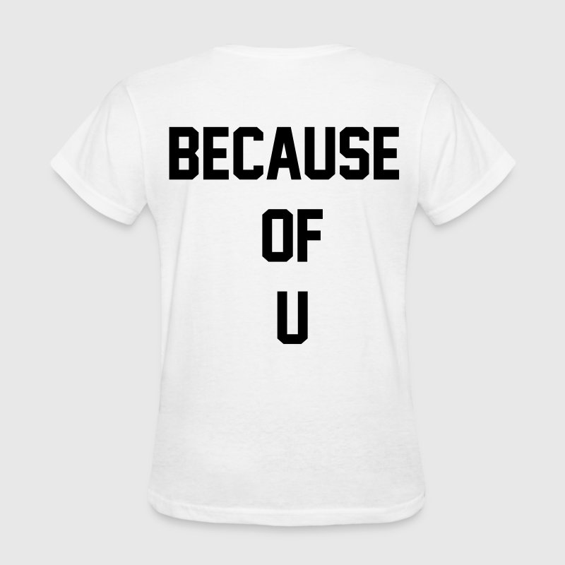 Because of u - Women's T-Shirt