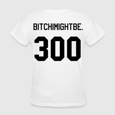 BITCHIMIGHTBE 300 - Women's T-Shirt