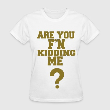 ARE YOU F'N KIDDING ME? - Women's T-Shirt