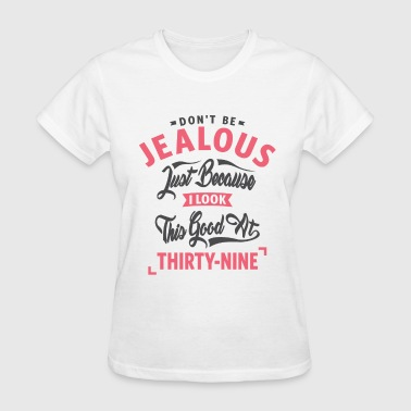 Don't Be Jealous - 39th Birthday - Women's T-Shirt