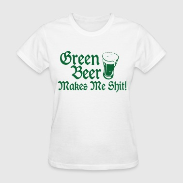 Green Beer Makes Me Shit - Women's T-Shirt