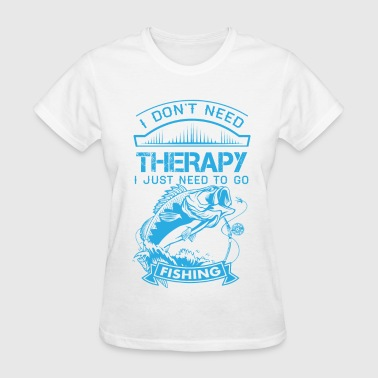 I Dont Need Therapy Need Fishing  - Women's T-Shirt