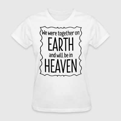 We were together on earth and will be in heaven - Women's T-Shirt