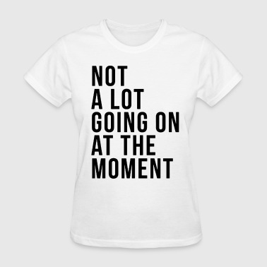 Not a lot going on at the moment - Women's T-Shirt