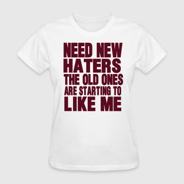 NEED NEW HATERS THE OLD ONES ARE STARTING TO LIKE  - Women's T-Shirt