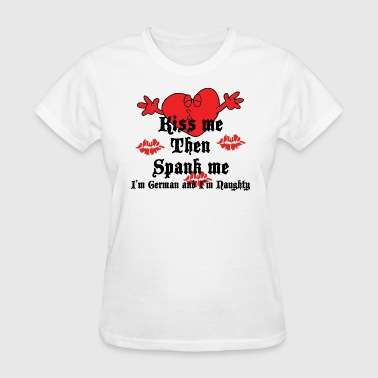 Kiss Me Then Spank Me I'm German and I'm Naughty - Women's T-Shirt